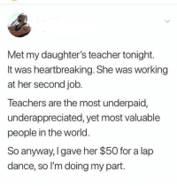 Teacher, World, and Dance: Met my daughter's teacher tonight.  It was heartbreaking. She was working  at her second job.  Teachers are the most underpaid,  underappreciated, yet most valuable  people in the world.  So anyway, I gave her $50 for a lap  dance, so I'm doing my part