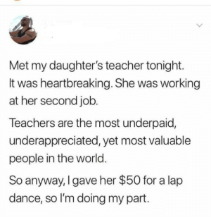 Memes, Teacher, and World: Met my daughter's teacher tonight.  It was heartbreaking. She was working  at her second job.  Teachers are the most underpaid,  underappreciated, yet most valuable  people in the world.  So anyway, I gave her $50 for a lap  dance, so I'm doing my part Education situation is problemation via /r/memes https://ift.tt/2qoz9Bx