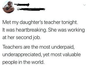 Teacher, World, and Her: Met my daughter's teacher tonight.  It was heartbreaking. She was working  at her second job.  leachers are the most underpaid,  underappreciated, yet most valuable  people in the world Teachers deserve more credit