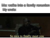 Family, Dank Memes, and Nice: Met walks into a family renunion  My uncles  So nice to finally meet you