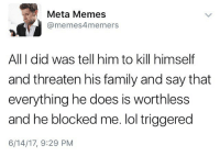 Dude, Family, and Family Guy: Meta Memes  (a memes4memers  All I did was tell him to kill himself  and threaten his family and say that  everything he does is worthless  and he blocked me. lol triggered  6/14/17, 9:29 PM I guess you win, dude with a family guy profile picture