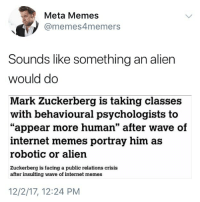 """If you like memes but you don't follow @memesformemers you're fucking up: Meta Memes  @memes4memers  Sounds like something an alien  would do  Mark Zuckerberg is taking classes  """"appear more human"""" after wave of  with behavioural psychologists to  internet memes portray him as  robotic or alien  Zuckerberg is facing a public relations crisis  after insulting wave of internet memes  12/2/17, 12:24 PM If you like memes but you don't follow @memesformemers you're fucking up"""