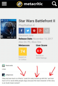 "Asian, Club, and Lmao: metacritic  Star Wars Battlefront ll  PlayStation 4  BATTLEFRONT I  Electronic Arts  Release Date: November 14, 2017  Also On: PC, Xbox One  Metascore  User Score  74  0.9  Based on  31 Critics  Based on  3233 Ratings  frost-ronin  Lmao  enbyrevan  Okay but how much is of that is ""yeah EA really fucked up with this and how  much of it is racist white people angry because the lead character of the story  is an South Asian woman? <p><a href=""http://laughoutloud-club.tumblr.com/post/167719781611/i-have-to-find-a-way-to-victimize-myself"" class=""tumblr_blog"">laughoutloud-club</a>:</p>  <blockquote><p>I have to find a way to victimize myself…</p></blockquote>"