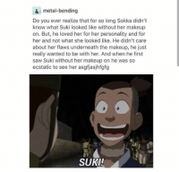 Sokka: metal-bending  Do you ever realize that for so long Sokka didn't  know what Suki looked like without her makeup  on. But, he loved her for her personality and for  her and not what she looked like. He didn't care  about her flaws underneath the makeup, he just  really wanted to be with her. And when he first  saw Suki without her makeup on he was so  ecstatic to see her asgfjasjhfgfg  SUKI!