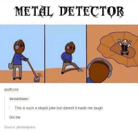 Stupid Joke: METAL DETECTOR  asdfcore  deviantseer  This is such a stupid joke but damni it made me laugh  Dis me  Source: pleatedjeans