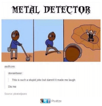 Stupid Joke: METAL DETECTOR  asdfotore:  deviantseer.  This is such a stupid joke but damnit it made me laugh  Dis me  Source: pleatedjeans  Ctf Postize