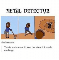 Memes, Metal, and 🤖: METAL DETECTOR  deviants eer:  This is such a stupid joke but damnit it made  me laugh Bye again for like another 8 years