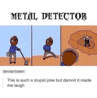 LMAO im dead 😂🤘, smash that like for this amazing pun 😎♥️: METAL DETECTOR  deviantseer:  This is such a stupid joke but damnit it made  me laugh LMAO im dead 😂🤘, smash that like for this amazing pun 😎♥️