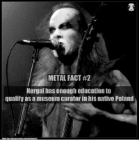 Metal fact 2 You can email us any facts that you want us to post here on metalmeme: METAL FACT#2  Nergal has enough education to  qualify as a museum curator in hiS native Poland  SOURCE: http://www.metal archives.com/artists/Nergal/33 Metal fact 2 You can email us any facts that you want us to post here on metalmeme
