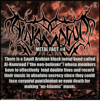 "Memes, Music, and Black: METAL FACT #4  There is a Saudi Arabian black metal band called  AI-Namroodfthe non-believer"") whose members  have to effectively lead double lives and record  their music in absolute secrecy since they could  face corporal punishment or even death for  making ""un-Islamic"" music. Metal fact 4 That's pretty metal if you ask me.. I will link one of their song on my website. Check them out and let me know if you like em!"
