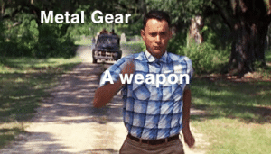 Life, Metal Gear, and Metal: Metal Gear  weapon My Big Mama said life is like a box of investments: buy now.