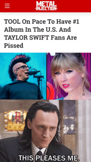 Too bad it's a loudwire article. i wonder what Corey Taylor thinks about this.: METAL  JECTION  TOOL On Pace To Have #1  Album In The U.S. And  TAYLOR SWIFT Fans Are  Pissed  FPOLEDANCE  THIS PLEASES ME. Too bad it's a loudwire article. i wonder what Corey Taylor thinks about this.