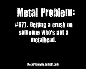 metalproblems:  Submitted byrock-lobster-bassline: Metal Problem:  #577. Getting a crush on  someone who's not a  metalhead  MetaiProbiems.tumbir.com metalproblems:  Submitted byrock-lobster-bassline
