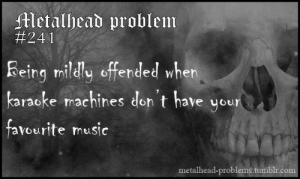 Mildly: Metalhead problem  #241  Reing mildly offended when  karacke machines don't have your  favourite music  metalhead-problems.tumblr.com