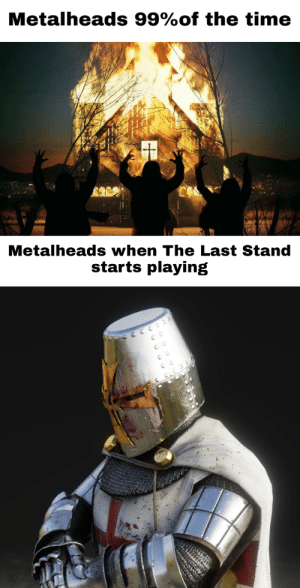 For the grace, for the might of our Lord: Metalheads 99%of the time  Metalheads when The Last Stand  starts playing  SCcOOd  co  co For the grace, for the might of our Lord