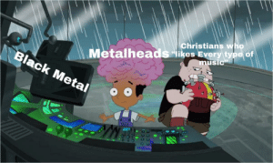 "Music, Black, and Metal: Metalheads ""likes Every type of  music  Christians who  Black Metal We can all agree here correct?"