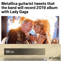 Metallica: Metallica guitarist tweets that  the band will record 2019 album  with Lady Gaga  God left.  @Zachl56