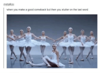 Funny, Tumblr, and Good: metallics  when you make a good comeback butthen you stutter on the last word Then you gotta taylor some shitty excuse swiftly so nobody notices