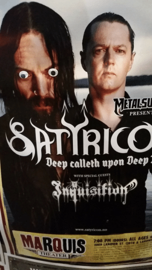 blackmetallersdoingnormalstuff: nerdgal-dorkski: i am ENTIRELY too drunk to deal with this poster right now You mean this isn't what Frost looks like regularly? : METALSU  PRESENT  RICO  Deep calleth upon Deep  WITH SPECIAL GUESTS  St  www.satyricon.no  MARQUIS  7:00 PM (DOORS). ALL AGES a  2009 LARIMER ST. (20TH & LARINE  THEATER  ER COM blackmetallersdoingnormalstuff: nerdgal-dorkski: i am ENTIRELY too drunk to deal with this poster right now You mean this isn't what Frost looks like regularly?