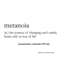 http://iglovequotes.net/: metanoia  (n.) the journey of changing one's mind,  heart, self, or way of life  pronunciation | (meh-tah-NOY-ah)  ENGLISH ORIGIN: GREEK http://iglovequotes.net/