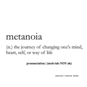 https://iglovequotes.net/: metanoia  (n.) the journey of changing one's mind,  heart, self, or way of life  pronunciation | (meh-tah-NOY-ah)  ENGLISH ORIGIN: GREEK https://iglovequotes.net/