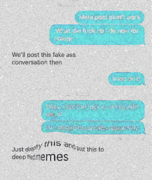 why doesn't me_irl upvote my shitty meta?: Mete post om work  orange  We'll post this fake ass  conversation then  mao on i  Olay what the tuak ip wrong with  I'mm allergic to upvotes apparently  this and past this to  deep friedmemes why doesn't me_irl upvote my shitty meta?