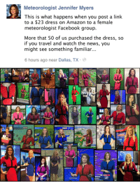 Auburn: Meteorologist Jennifer Myers  This is what happens when you post a link  to a $23 dress on Amazon to a female  meteorologist Facebook group.  More that 50 of us purchased the dress, so  if you travel and watch the news, you  might see something familiar..  6 hours ago near Dallas, TX.   FLowS  60  WEATHE  cker  SAT-RAD  SAT 7:30AN  4 30 PM  39°  RET  60  63  64  Newscenter 5 Eyeopener  KIRO  FEDERAL WAY TO SEATTRE 12 MENS, 1 BELOW  MOUNT  ANO GREENVI  Kau  AUBURN  TU  CORSFOX4 NEWS COM  MYERS  eather  EUFAULA