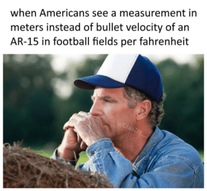 9mm: meters instead of bullet velocity of an  AR-15 in football fields per fahrenheit  when Americans see a measurement in  u/CraaZzy 9mm