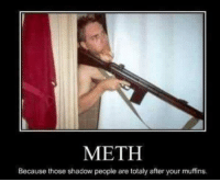 meth: METH  Because those shadow people are totaly after your muffins.