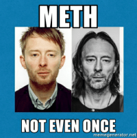 Radiohead: Not Even Once.: METH  NOT EVEN ONCE  memegenerator net Radiohead: Not Even Once.