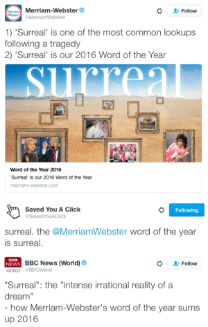 """maybeifitalk: micdotcom:   """"Surreal"""" is Merriam-Webster's word of the year Merriam-Webster has chosen """"surreal"""" as its 2016 word of the year and this feels extremely, unfortunately right. The choice fits neatly alongside Oxford Dictionaries' selection of """"post-truth"""" and Dictionary.com's""""xenophobia."""" Taken all together, they really paint a vivid picture of the past 12 months, don't they? Read more   Dictionary.com chose xenophobia. Both Savage af : MeTram Merriam-Webster  Webster  Follow  @MerriamWebster  1) 'Surreal' is one of the most common lookups  following a tragedy  2) 'Surreal' is our 2016 Word of the Year  rreal  Word of the Year 2016  'Surreal' is our 2016 Word of the Year  merriam-webster.com   Saved You A Click  Following  @SavedYouAClick  surreal. the @MerriamWebster word of the year  is surreal.   BBC  NEWS BBC News (World)  WORLD @BBCWorld  Follow  """"Surreal"""": the """"intense irrational reality of a  dream""""  - how Merriam-Webster's word of the year sums  up 2016 maybeifitalk: micdotcom:   """"Surreal"""" is Merriam-Webster's word of the year Merriam-Webster has chosen """"surreal"""" as its 2016 word of the year and this feels extremely, unfortunately right. The choice fits neatly alongside Oxford Dictionaries' selection of """"post-truth"""" and Dictionary.com's""""xenophobia."""" Taken all together, they really paint a vivid picture of the past 12 months, don't they? Read more   Dictionary.com chose xenophobia. Both Savage af"""