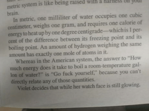 "Energy, American, and Brain: metric system is like being raised with a harles olN yUU  n you  brain.  In metric, one milliliter of water occupies one cubic  centimeter, weighs one gram, and requires one calorie of  energy to heat up by one degree centigrade-which is I per-  cent of the difference between its freezing point and its  boiling point. An amount of hydrogen weighing the same  amount has exactly one mole of atoms in it.  Whereas in the American system, the answer to ""How  much energy does it take to boil a room-temperature gal-  lon of water?"" is ""Go fuck yourself,"" because you can't  directly relate any of those quantities.  Violet decides that while her watch face is still glowing, The metric system vs. imperial"