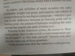 "Energy, Yo, and American: metric system is like being raised with a harnes Ull yO  brain.  In metric, one milliliter of water occupies one cubic  centimeter, weighs one gram, and requires one calorie of  energy to heat up by one degree centigrade-which is 1 per-  cent of the difference between its freezing point and its  boiling point. An amount of hydrogen weighing the same  amount has exactly one mole of atoms in it.  Whereas in the American system, the answer to ""How  much energy does it take to boil a room-temperature gal-  lon of water?"" is ""Go fuck yourself,"" because you can't  directly relate any of those quantities.  Violet decides that while her watch face is still glowing, The metric system vs. imperial"