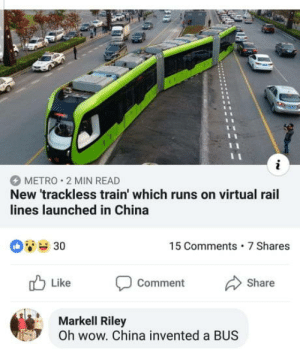 Club, Markell, and Tumblr: METRO 2 MIN READ  New 'trackless train' which runs on virtual rail  lines launched in China  30  15 Comments 7 Shares  Comment  Share  Markell Riley  Oh wow. China invented a BUS laughoutloud-club:  Best invention ever!