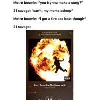 "Ass, Fire, and Funny: Metro boomin: ""you trynna make a song?""  21 savage: ""can't, my moms asleep""  Metro boomin: ""i got a fire ass beat though""  21 savage:  PLAYING FROM ALBUM  NOT ALL HEROES WEAR CAPES  Don't Come Out The House (with  Metro Boomin 😂🔥 👉🏽(via: Ghostzro-twitter)"