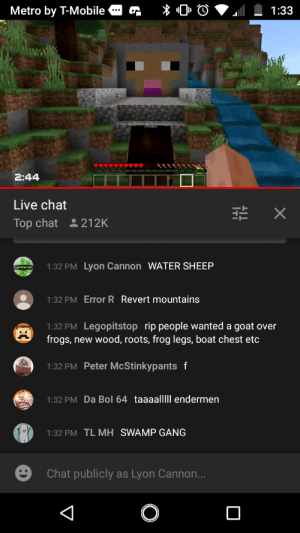 T-Mobile, Goat, and Gang: Metro by T-Mobile  1:33  2:44  Live chat  X  Top chat 212K  1:32 PM Lyon Cannon WATER SHEEP  1:32 PM Error R Revert mountains  1:32 PM Legopitstop rip people wanted a goat over  frogs,new wood, roots, frog legs, boat chest etc  1:32 PM Peter McStinkypantsf  1:32 PM Da Bol 64 taaaalllIl endermen  1:32 PM TL MH SWAMP GANG  Chat publicly as Lyon Cannon...  П They Put Water Sheep In MineCon 2019!