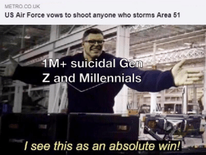 Millennials, Air Force, and Metro: METRO.CO.UK  US Air Force vows to shoot anyone who storms Area 51  1M+ suicidal Gen  Z and Millennials  7 see this as an absolute win! There's no losing this one