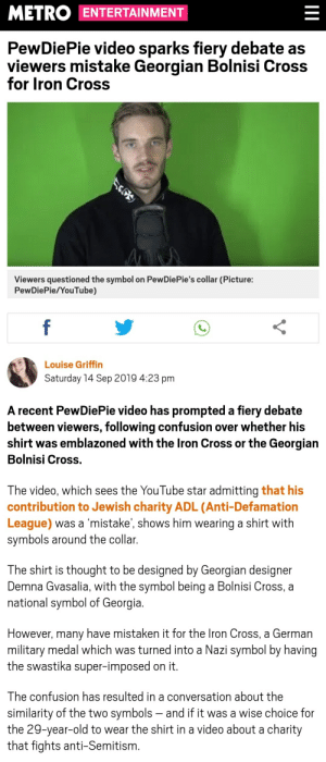 Frick, youtube.com, and Cross: METRO ENTERTAINMENT  PewDiePie video sparks fiery debate as  viewers mistake Georgian Bolnisi Cross  for Iron Cross  Viewers questioned the symbol on PewDiePie's collar (Picture:  PewDiePie/YouTube)  f  Louise Griffin  Saturday 14 Sep 2019 4:23 pm  A recent PewDiePie video has prompted a fiery debate  between viewers, following confusion over whether his  shirt was emblazoned with the Iron Cross or the Georgian  Bolnisi Cross.  The video, which sees the YouTube star admitting that his  contribution to Jewish charity ADL (Anti-Defamation  League) was a 'mistake', shows him wearing a shirt with  symbols around the collar.  The shirt is thought to be designed by Georgian designer  Demna Gvasalia, with the symbol being a Bolnisi Cross, a  national symbol of Georgia.  However, many have mistaken it for the Iron Cross, a German  military medal which was turned into a Nazi symbol by having  the swastika super-imposed on it.  The confusion has resulted in a conversation about the  similarity of the two symbols - and if it was a wise choice for  the 29-year-old to wear the shirt in a video about a charity  that fights anti-Semitism. What the Frick kind of article is this?!