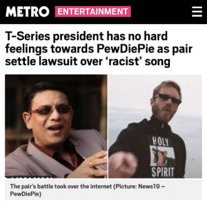 Somebody tell the T-Series president to stop whining like a b*tch!: METRO ENTERTAINMENT  T-Series president has no hard  feelings towards PewDiePie as pair  settle lawsuit over 'racist' song  HOLO  SPIRIT  The pair's battle took over the internet (Picture: News19-  PewDiePie) Somebody tell the T-Series president to stop whining like a b*tch!