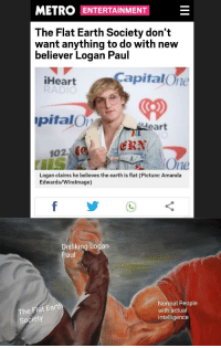 30-minute-memes:  Logan Paul is a flat earther, and the Flat Earth Society doesn't want him: METRO ENTERTAINMENT  The Flat Earth Society don't  want anything to do with nevw  believer Logan Paul  CapitalOne  Heart  RA  CD  pitalO  eart  ERN  102.1  ne  Logan claims he believes the earth is flat (Picture: Amanda  Edwards/Wirelmage)  Disliking Logan  aul  The Flat Earth  Society  Normal People  with actual  intelligence 30-minute-memes:  Logan Paul is a flat earther, and the Flat Earth Society doesn't want him