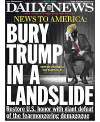 If Trump gets 37% of the vote or less, he'll be the biggest loser in major party history.: METRO FINAL  DAILY NEWS  HOMETOWN NEW PAP  NEWS TO AMERICA:  BURY  TRUMP  SPECIAL EDITORIAL  SEE PAGES 16-21  LANDSLIDE  Restore U.S. honor with giant defeat  of the fearmongering demagogue If Trump gets 37% of the vote or less, he'll be the biggest loser in major party history.