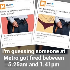 celticpyro:  laughconfetti:  laughconfetti:  he died doing what he loved  Omg he got fired doing what he loved. What is wrong with me  I want to believe he died.: Metro  @MetroUk  Metro  @MetroUk  Should we be taking masturbation  breaks at work?  No, it is never okay to masturbate at  work and here's why  Should we be taking masturbation breaks  work?  metro.co.uk  No, it is never okay to masturbate at work  and here's why  metro.co.uk  1:41 PM-10 Jan 17  5:25 AM 10 Jan 17  I'm guessing someone at  Metro got fired between  5.25am and 1.41pm celticpyro:  laughconfetti:  laughconfetti:  he died doing what he loved  Omg he got fired doing what he loved. What is wrong with me  I want to believe he died.