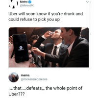 Drunk, Memes, and Soon...: Metro  @MetroUK  Uber will soon know if you're drunk and  could refuse to pick you up  UBER  mama  @mckenziedenisee  ...that....defeats,, the whole point of  Uber??? Guess I'll start a competing company called Boozer that refuses to pick people up that are sober