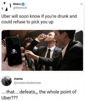 Drunk, Soon..., and Uber: Metro  @MetroUK  Uber will soon know if you're drunk and  could refuse to pick you up  UBER  mama  @mckenziedenisee  ..that....defeats,, the whole point of  Uber??? That's the whole pointtttt