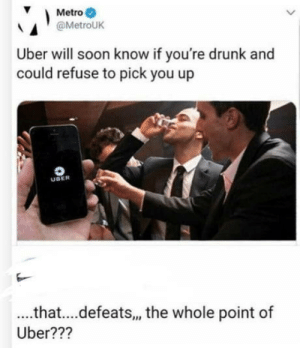 Driving, Drunk, and Soon...: Metro  @MetroUK  Uber will soon know if you're drunk and  could refuse to pick you up  UBER  .that....defeats, the whole point of  Uber??? Drunk driving yay!