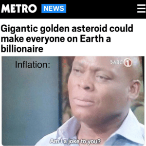 Smh my dude: METRO NEWS  Gigantic golden asteroid could  make everyone on Earth a  billionaire  SABC  Inflation:  Amlajoke to you?  II Smh my dude