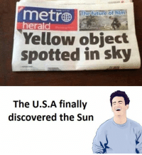 objection: metro  The future of film  herald  Yellow object  spotted in sky  The U.S.A finally  discovered the Sun