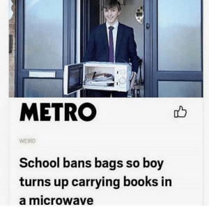 Books, School, and Weird: METRO  WEIRD  School bans bags so boy  turns up carrying books in  a microwave