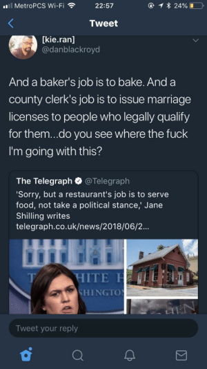 Food, Marriage, and News: MetroPCS Wi-Fi  22:57  Tweet  [kie.ran]  @danblackroyd  And a baker's job is to bake. Anda  county clerk's job is to issue marriage  licenses to people who legally qualify  for them...do you see where the fuck  I'm going with this?  The Telegraph @Telegraph  Sorry, but a restaurant's job is to serve  food, not take a political stance,' Jane  Shilling writes  telegraph.co.uk/news/2018/06/2...  HITE  SHINGTO  T/  Tweet your reply Can't see the pattern when you refuse to taste the rainbow