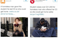 Homeless, Home, and Metro: @MetrouK  @Independent  A homeless man gave this  student his last £3 so she could  get home metro.co.uk  2014/12/16/stu...  Student raises over £21,000 for  homeless man who offered her £3  so she could get home safely  ind.pn/1wgY6MU <p>Kindness.</p>